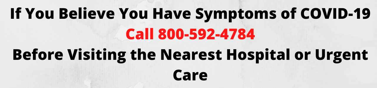 If You Believe You Have Symptoms of COVID-19 Call 800-592-4784 Before Visiting the Nearest Hospital